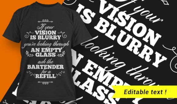 If Your Vision Is Blurry You're Leading Through An Empty Glass – Ask The Bartender For A Refil T-shirt Designs and Templates vector, t-shirt, typography, tee,