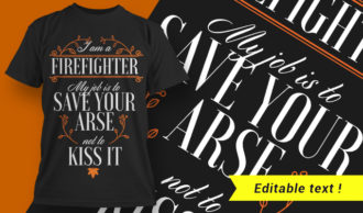 I am a firefighter. My job is to save your arse, not to kiss it T-shirt Designs and Templates vector