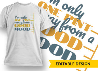 I Am Only One Pint Away From A Good Mood T-shirt Designs and Templates vector